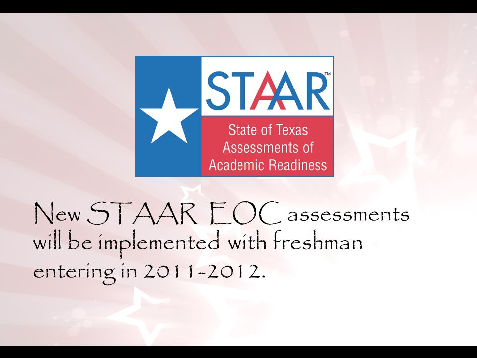 New STAAR EOC assessments will be implemented with freshman entering in 2011-2012.
