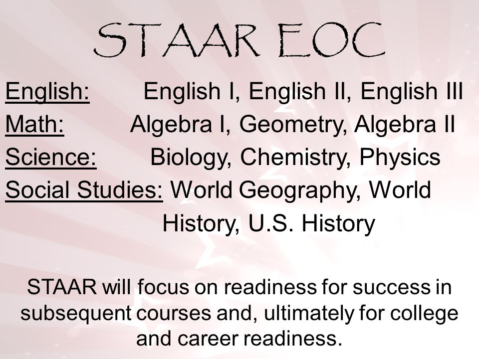 STAAR will focus on readiness for success in subsequent courses and, ultimately for college and career readiness. English: English I, English II, Engl