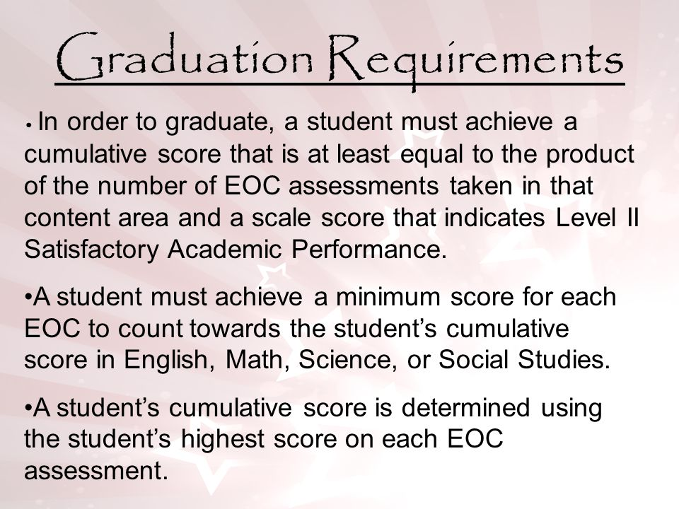 Graduation Requirements In order to graduate, a student must achieve a cumulative score that is at least equal to the product of the number of EOC assessments taken in that content area and a scale score that indicates Level II Satisfactory Academic Performance.