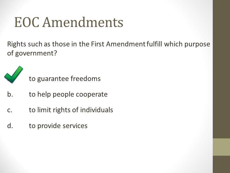 EOC Amendments Rights such as those in the First Amendment fulfill which purpose of government? a. to guarantee freedoms b. to help people cooperate c