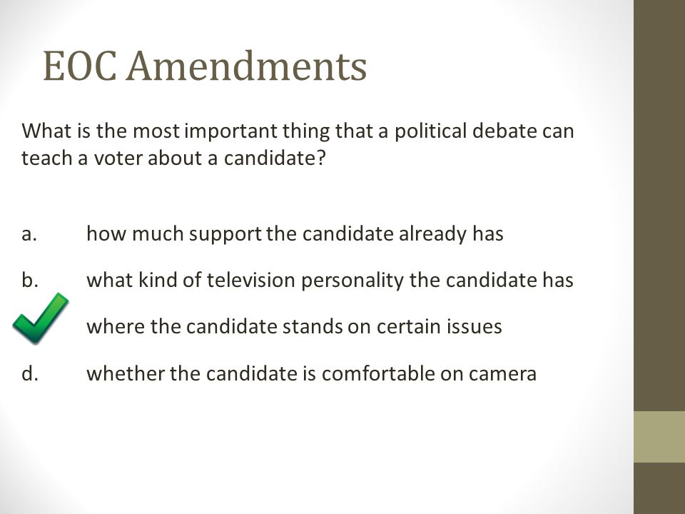 EOC Amendments What is the most important thing that a political debate can teach a voter about a candidate? a. how much support the candidate already