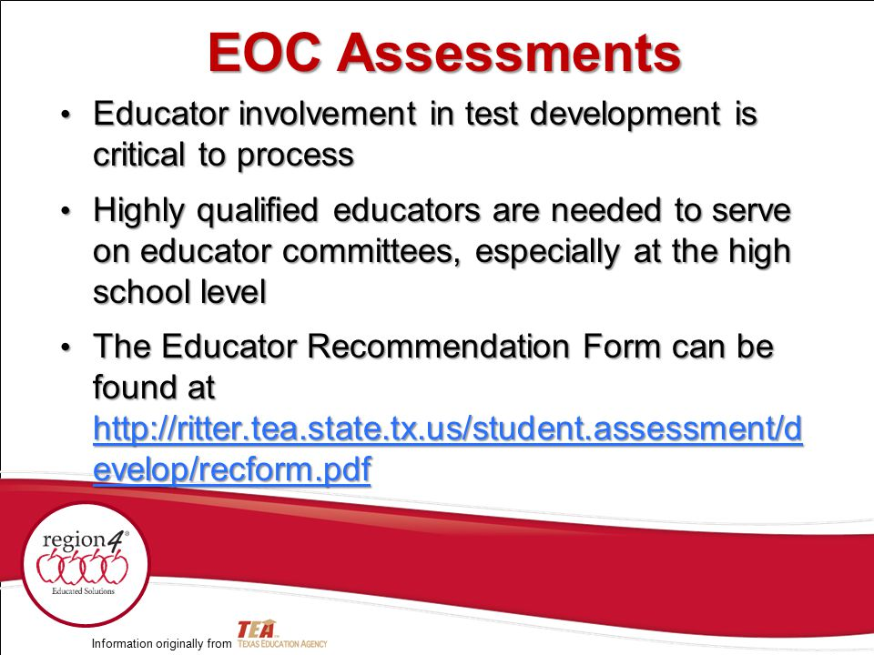 Educator involvement in test development is critical to process Educator involvement in test development is critical to process Highly qualified educators are needed to serve on educator committees, especially at the high school level Highly qualified educators are needed to serve on educator committees, especially at the high school level The Educator Recommendation Form can be found at http://ritter.tea.state.tx.us/student.assessment/d evelop/recform.pdf The Educator Recommendation Form can be found at http://ritter.tea.state.tx.us/student.assessment/d evelop/recform.pdf http://ritter.tea.state.tx.us/student.assessment/d evelop/recform.pdf http://ritter.tea.state.tx.us/student.assessment/d evelop/recform.pdf Information originally from EOC Assessments