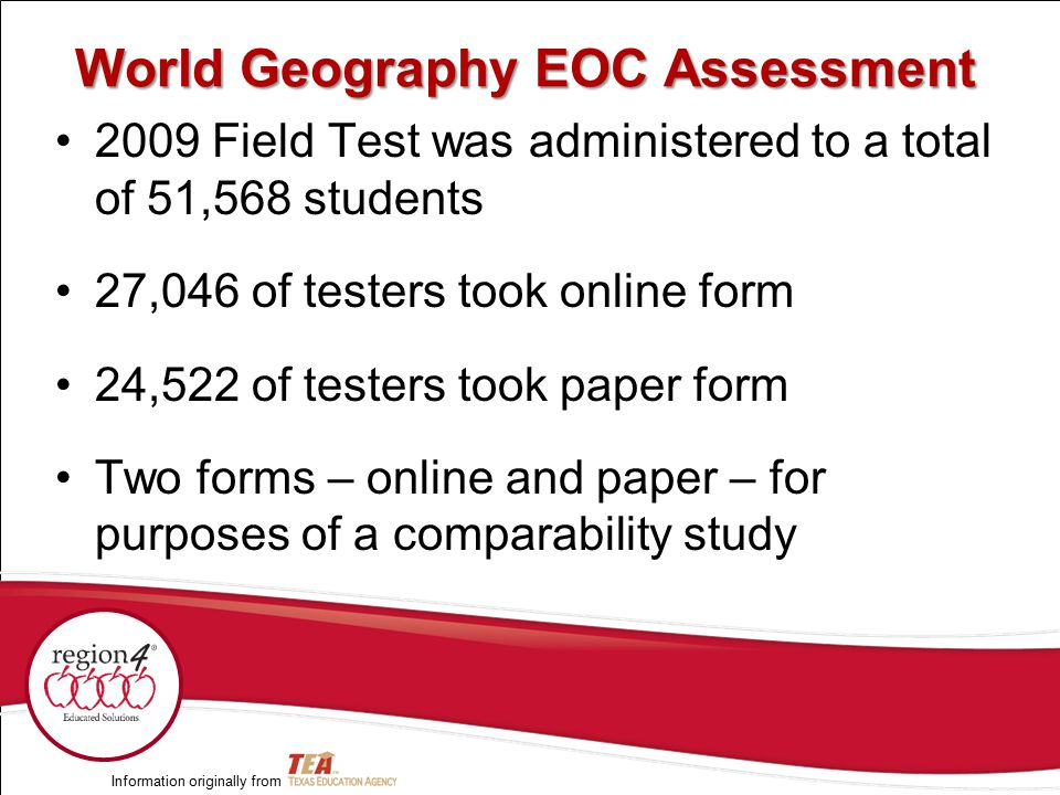 World Geography EOC Assessment 2009 Field Test was administered to a total of 51,568 students 27,046 of testers took online form 24,522 of testers took paper form Two forms – online and paper – for purposes of a comparability study Information originally from