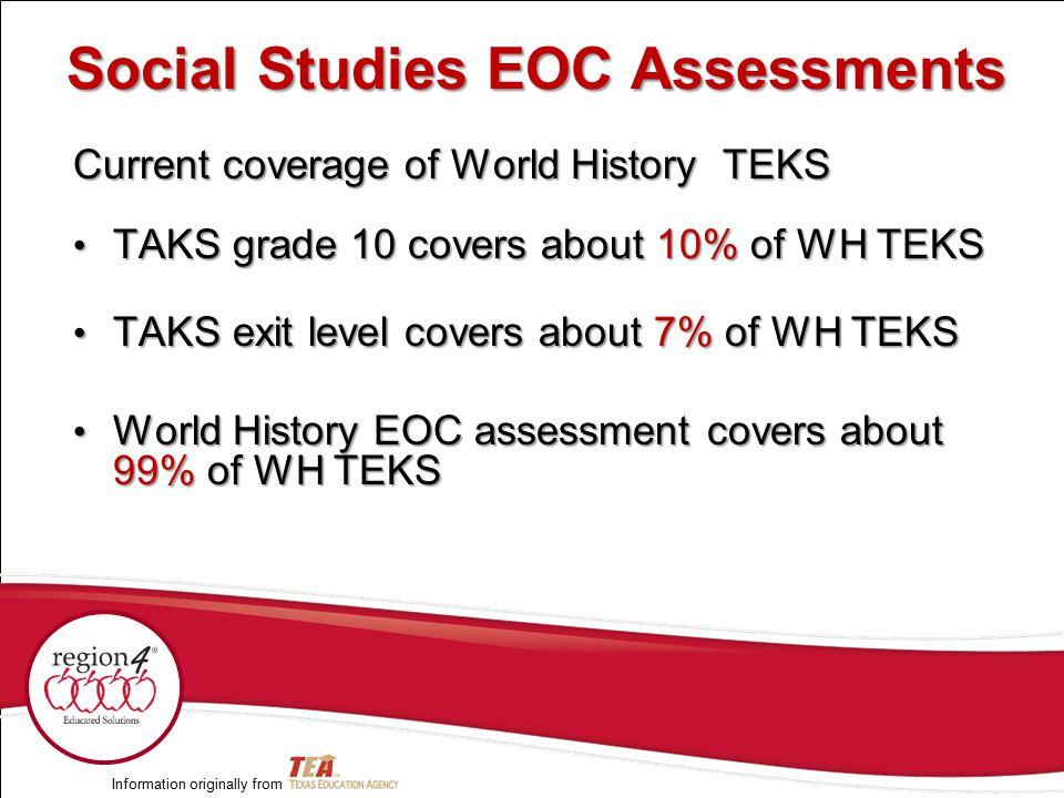 Current coverage of World History TEKS TAKS grade 10 covers about 10% of WH TEKS TAKS grade 10 covers about 10% of WH TEKS TAKS exit level covers about 7% of WH TEKS TAKS exit level covers about 7% of WH TEKS World History EOC assessment covers about 99% of WH TEKS World History EOC assessment covers about 99% of WH TEKS Information originally from Social Studies EOC Assessments