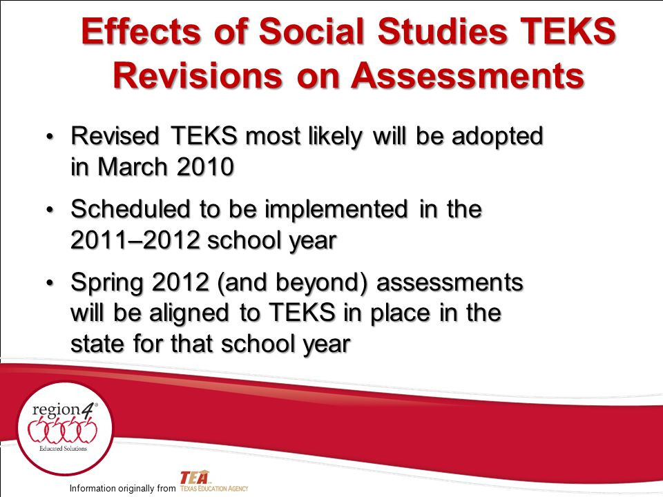Revised TEKS most likely will be adopted in March 2010 Revised TEKS most likely will be adopted in March 2010 Scheduled to be implemented in the 2011–2012 school year Scheduled to be implemented in the 2011–2012 school year Spring 2012 (and beyond) assessments will be aligned to TEKS in place in the state for that school year Spring 2012 (and beyond) assessments will be aligned to TEKS in place in the state for that school year Information originally from Effects of Social Studies TEKS Revisions on Assessments