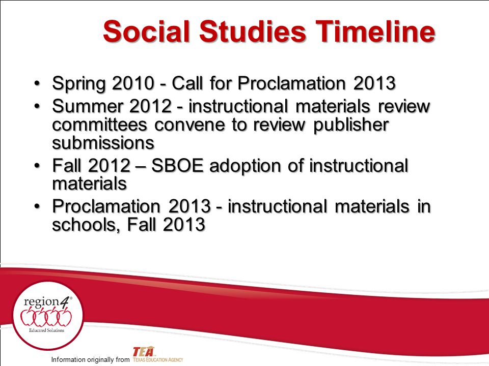 Spring 2010 - Call for Proclamation 2013Spring 2010 - Call for Proclamation 2013 Summer 2012 - instructional materials review committees convene to review publisher submissionsSummer 2012 - instructional materials review committees convene to review publisher submissions Fall 2012 – SBOE adoption of instructional materialsFall 2012 – SBOE adoption of instructional materials Proclamation 2013 - instructional materials in schools, Fall 2013Proclamation 2013 - instructional materials in schools, Fall 2013 Information originally from Social Studies Timeline