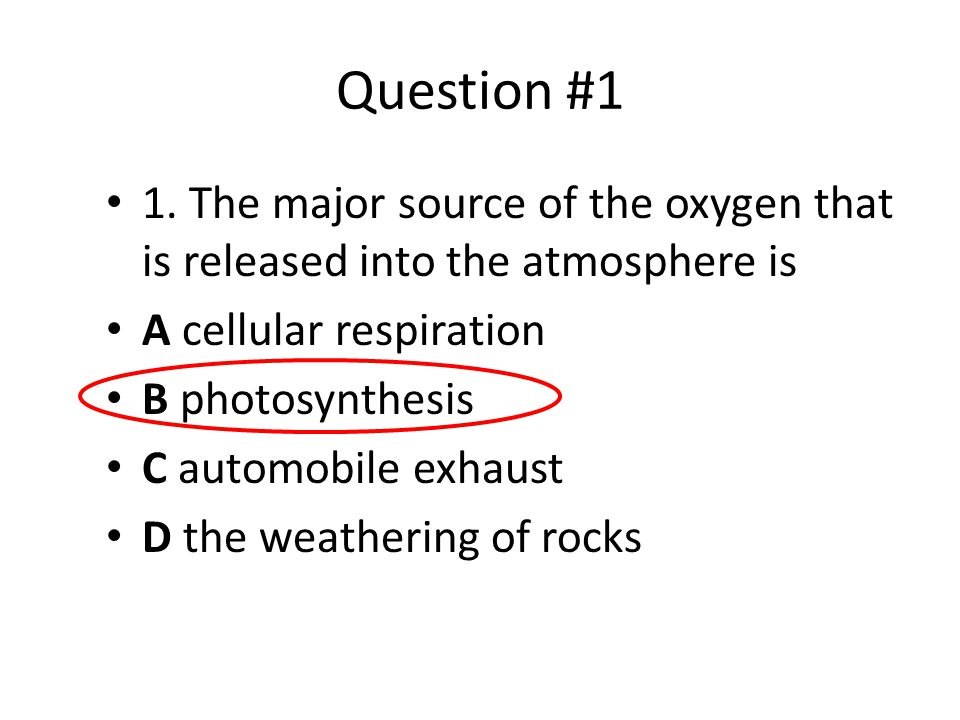Question #1 1. The major source of the oxygen that is released into the atmosphere is A cellular respiration B photosynthesis C automobile exhaust D t
