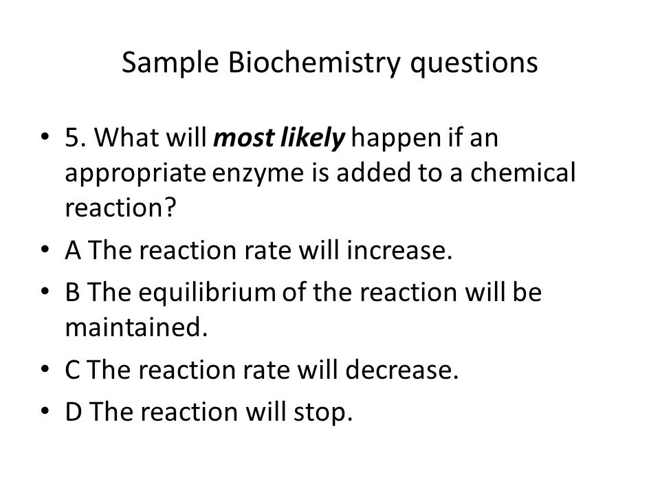 Sample Biochemistry questions 5. What will most likely happen if an appropriate enzyme is added to a chemical reaction? A The reaction rate will incre