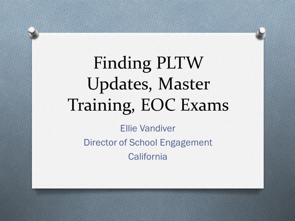 Finding PLTW Updates, Master Training, EOC Exams Ellie Vandiver Director of School Engagement California