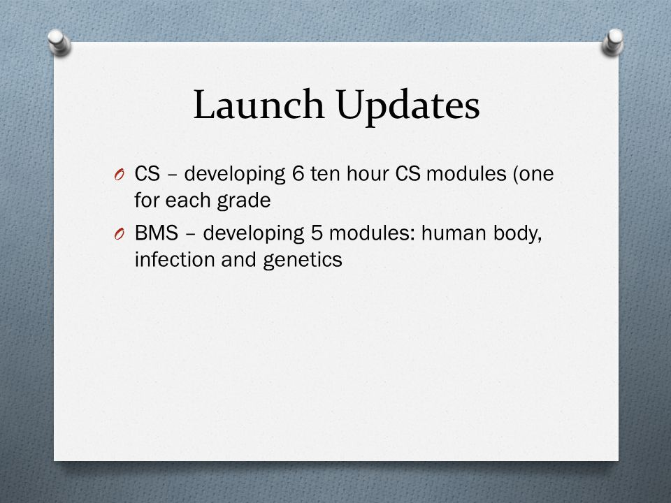 Launch Updates O CS – developing 6 ten hour CS modules (one for each grade O BMS – developing 5 modules: human body, infection and genetics
