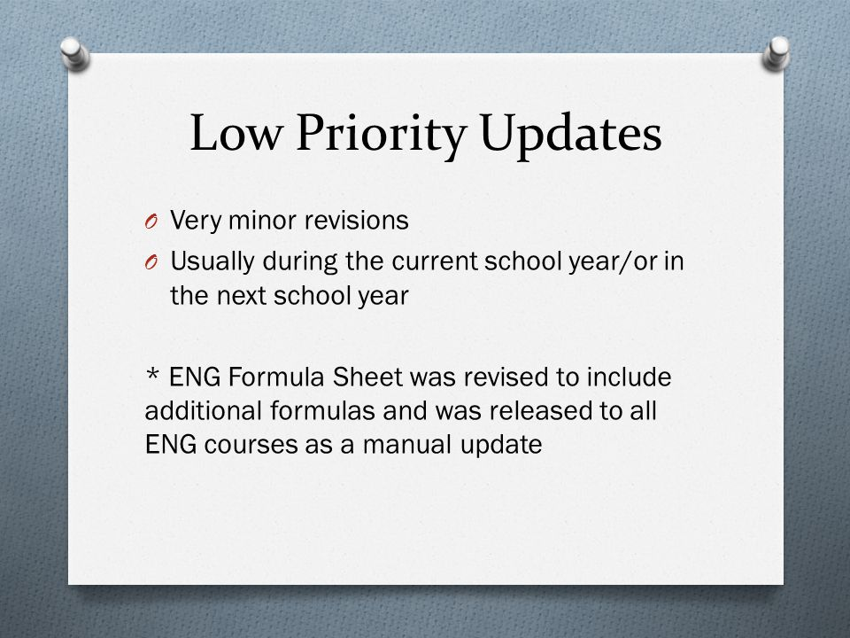 Low Priority Updates O Very minor revisions O Usually during the current school year/or in the next school year * ENG Formula Sheet was revised to inc