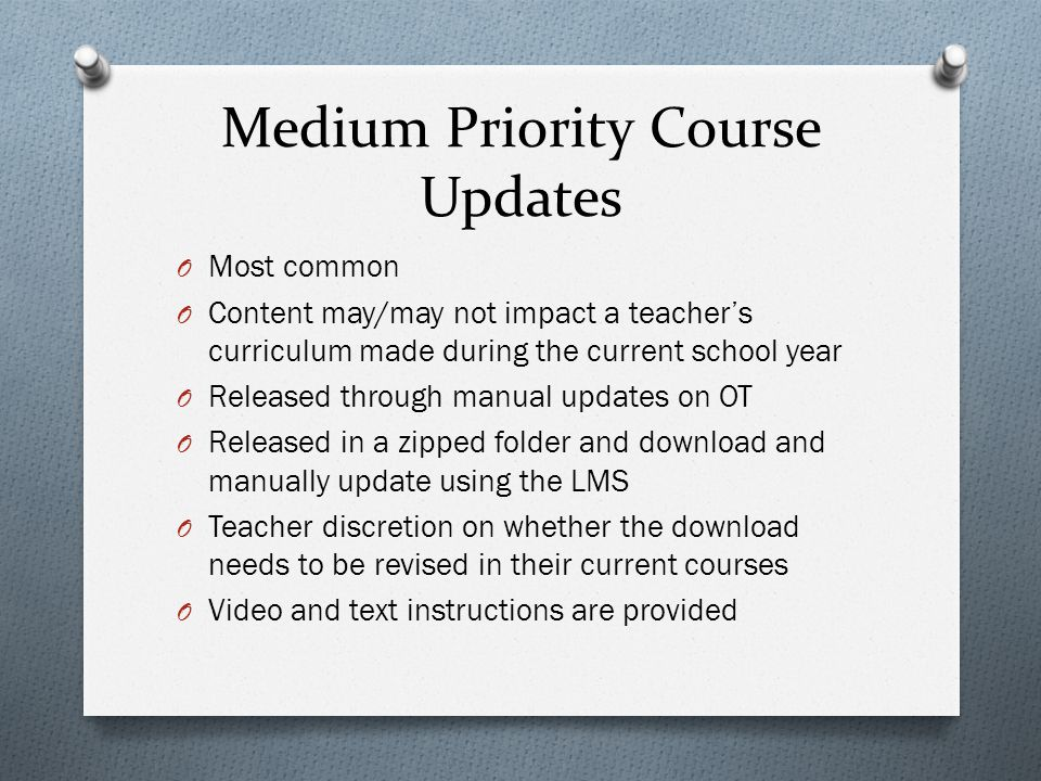 Medium Priority Course Updates O Most common O Content may/may not impact a teacher's curriculum made during the current school year O Released through manual updates on OT O Released in a zipped folder and download and manually update using the LMS O Teacher discretion on whether the download needs to be revised in their current courses O Video and text instructions are provided