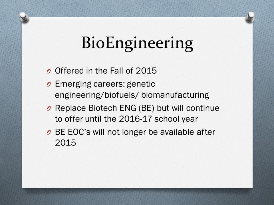 BioEngineering O Offered in the Fall of 2015 O Emerging careers: genetic engineering/biofuels/ biomanufacturing O Replace Biotech ENG (BE) but will co