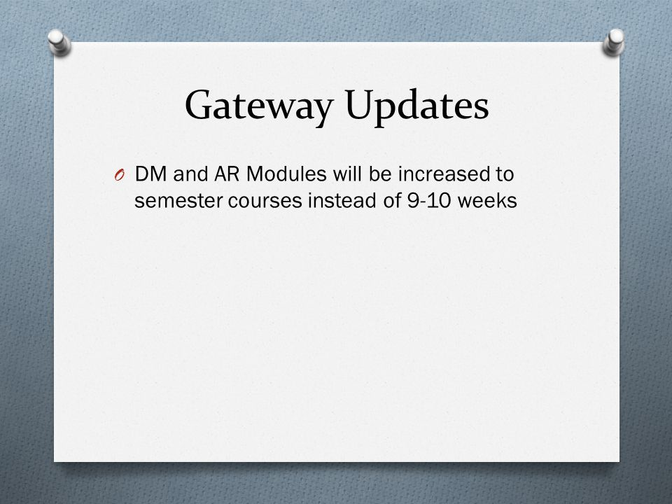 Gateway Updates O DM and AR Modules will be increased to semester courses instead of 9-10 weeks