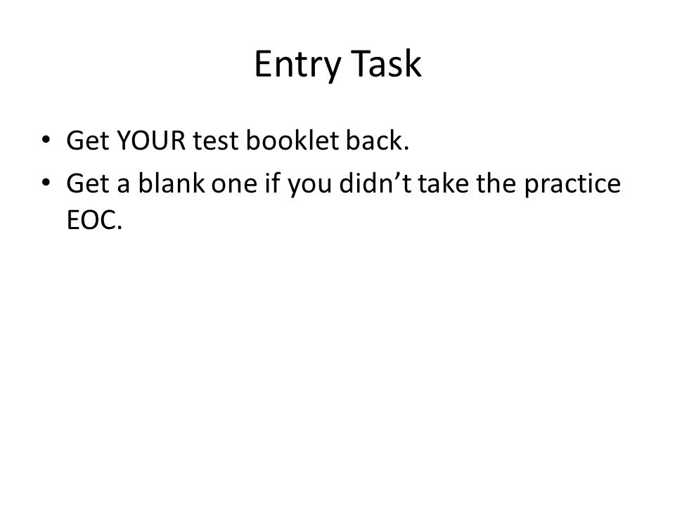 Entry Task Get YOUR test booklet back. Get a blank one if you didn't take the practice EOC.