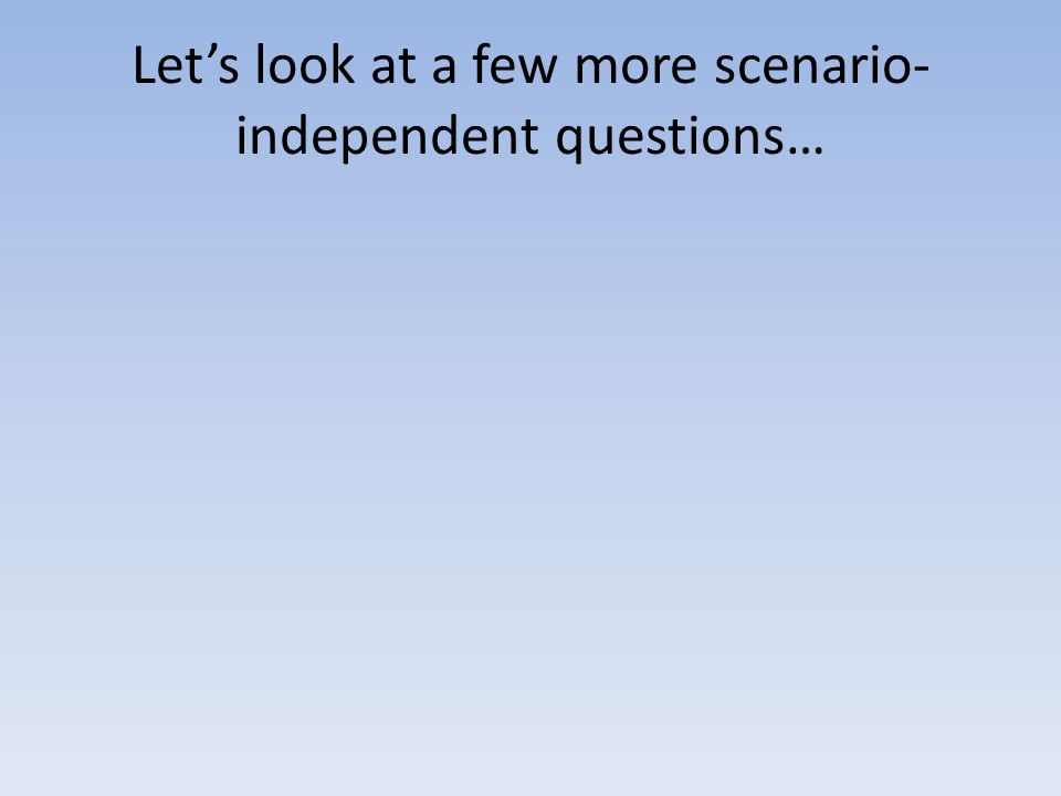 Let's look at a few more scenario- independent questions…