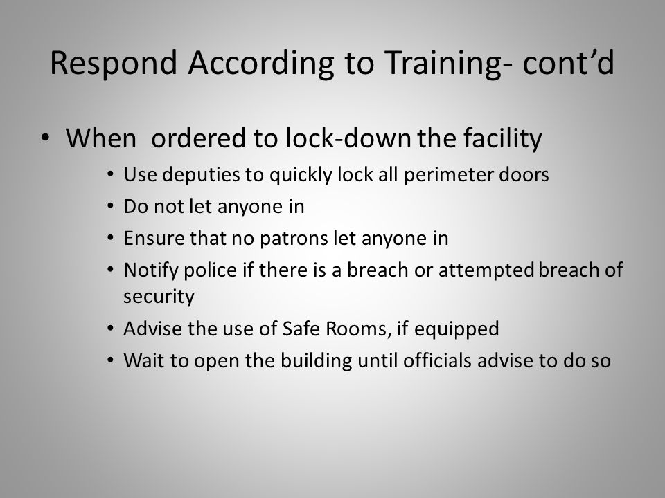 Respond According to Training- cont'd When ordered to lock-down the facility Use deputies to quickly lock all perimeter doors Do not let anyone in Ensure that no patrons let anyone in Notify police if there is a breach or attempted breach of security Advise the use of Safe Rooms, if equipped Wait to open the building until officials advise to do so