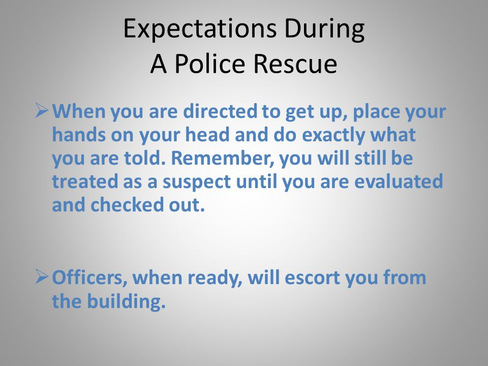 Expectations During A Police Rescue  When you are directed to get up, place your hands on your head and do exactly what you are told.