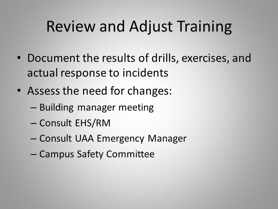 Review and Adjust Training Document the results of drills, exercises, and actual response to incidents Assess the need for changes: – Building manager meeting – Consult EHS/RM – Consult UAA Emergency Manager – Campus Safety Committee