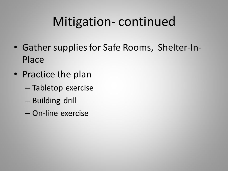 Mitigation- continued Gather supplies for Safe Rooms, Shelter-In- Place Practice the plan – Tabletop exercise – Building drill – On-line exercise