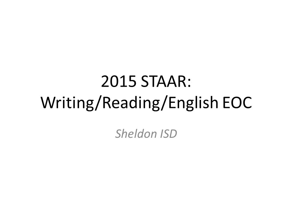2015 STAAR: Writing/Reading/English EOC Sheldon ISD
