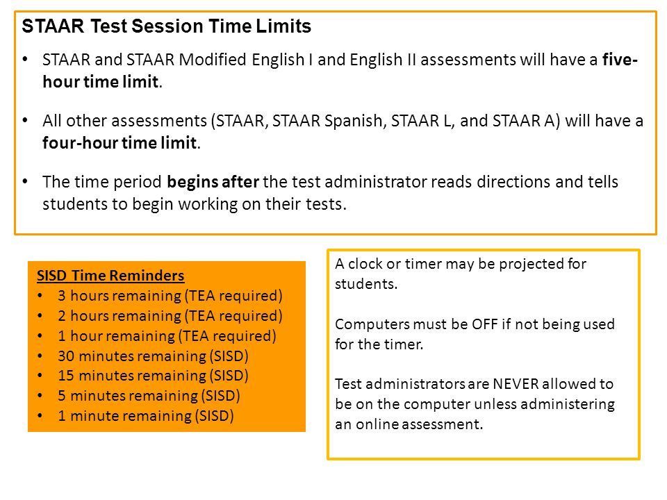STAAR Test Session Time Limits STAAR and STAAR Modified English I and English II assessments will have a five- hour time limit. All other assessments