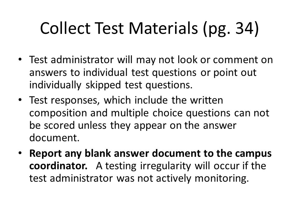 Collect Test Materials (pg. 34) Test administrator will may not look or comment on answers to individual test questions or point out individually skip