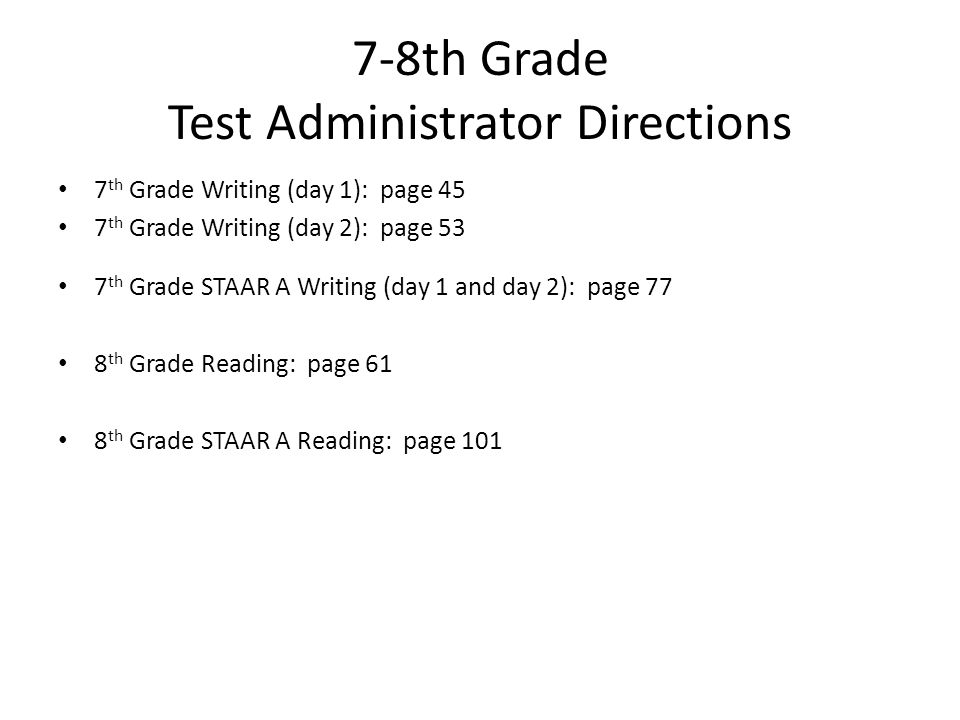7-8th Grade Test Administrator Directions 7 th Grade Writing (day 1): page 45 7 th Grade Writing (day 2): page 53 7 th Grade STAAR A Writing (day 1 an