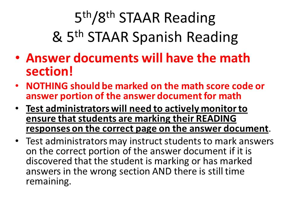 5 th /8 th STAAR Reading & 5 th STAAR Spanish Reading Answer documents will have the math section! NOTHING should be marked on the math score code or