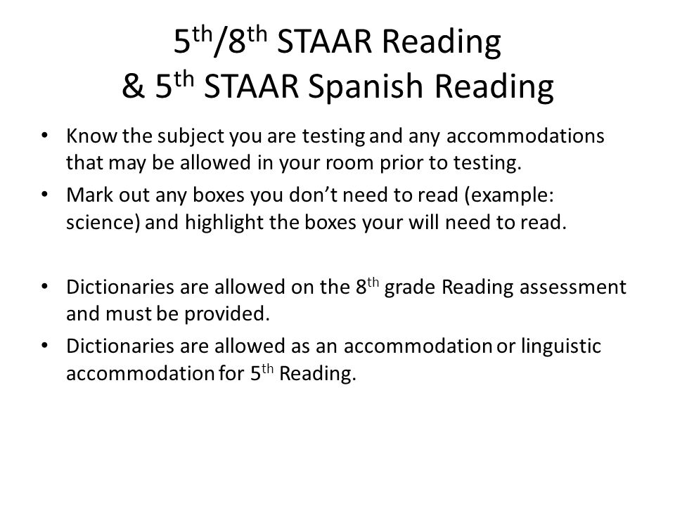 5 th /8 th STAAR Reading & 5 th STAAR Spanish Reading Know the subject you are testing and any accommodations that may be allowed in your room prior t