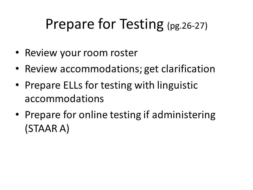 Prepare for Testing (pg.26-27) Review your room roster Review accommodations; get clarification Prepare ELLs for testing with linguistic accommodation