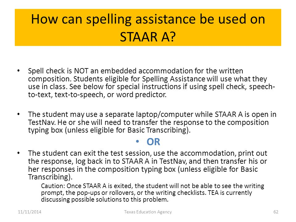 How can spelling assistance be used on STAAR A? Spell check is NOT an embedded accommodation for the written composition. Students eligible for Spelli