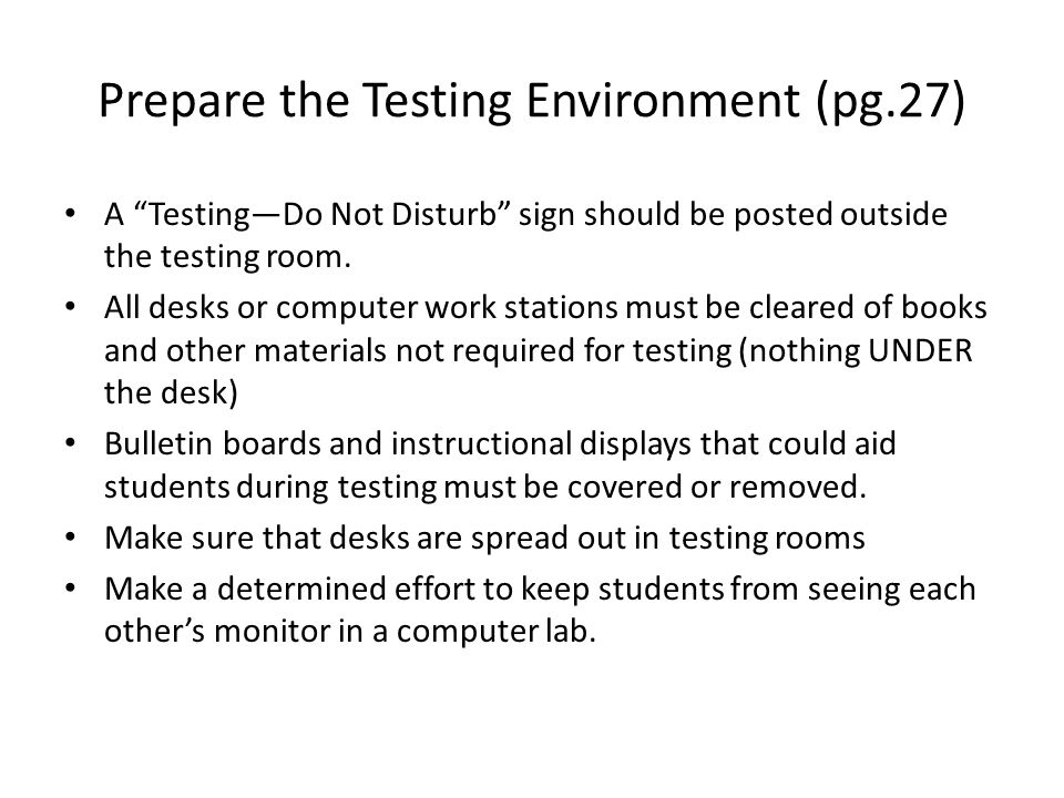 "Prepare the Testing Environment (pg.27) A ""Testing—Do Not Disturb"" sign should be posted outside the testing room. All desks or computer work stations"