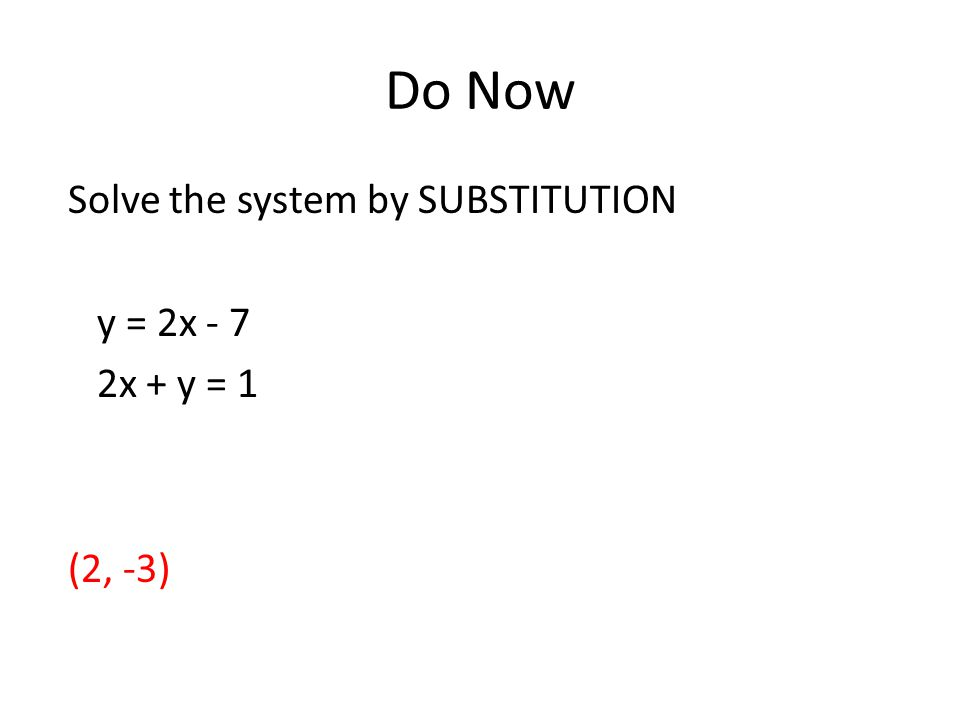 Do Now Solve the system by SUBSTITUTION y = 2x - 7 2x + y = 1 (2, -3)