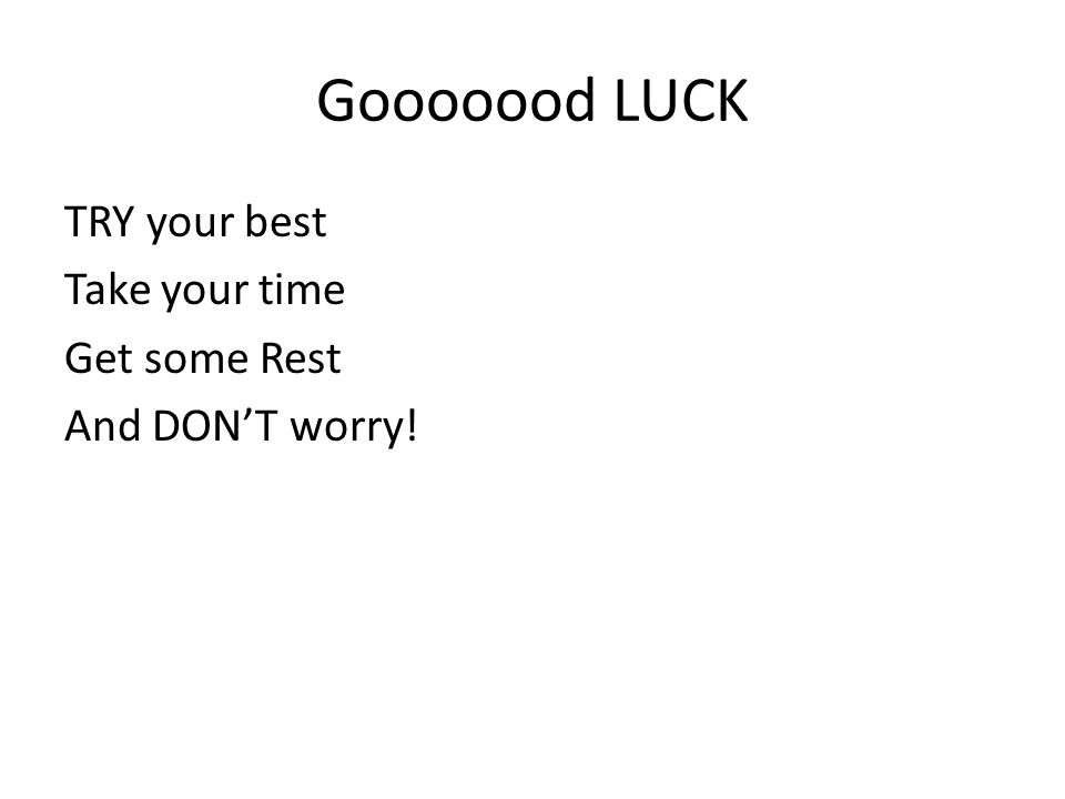 Gooooood LUCK TRY your best Take your time Get some Rest And DON'T worry!