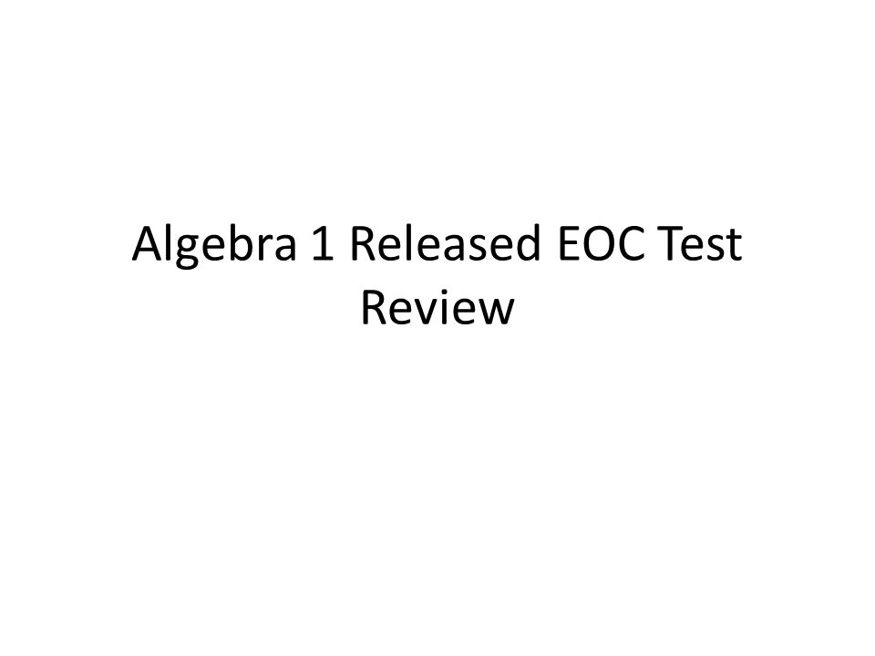 Objective SWBAT review concepts and questions from Algebra 1 Released EOC.