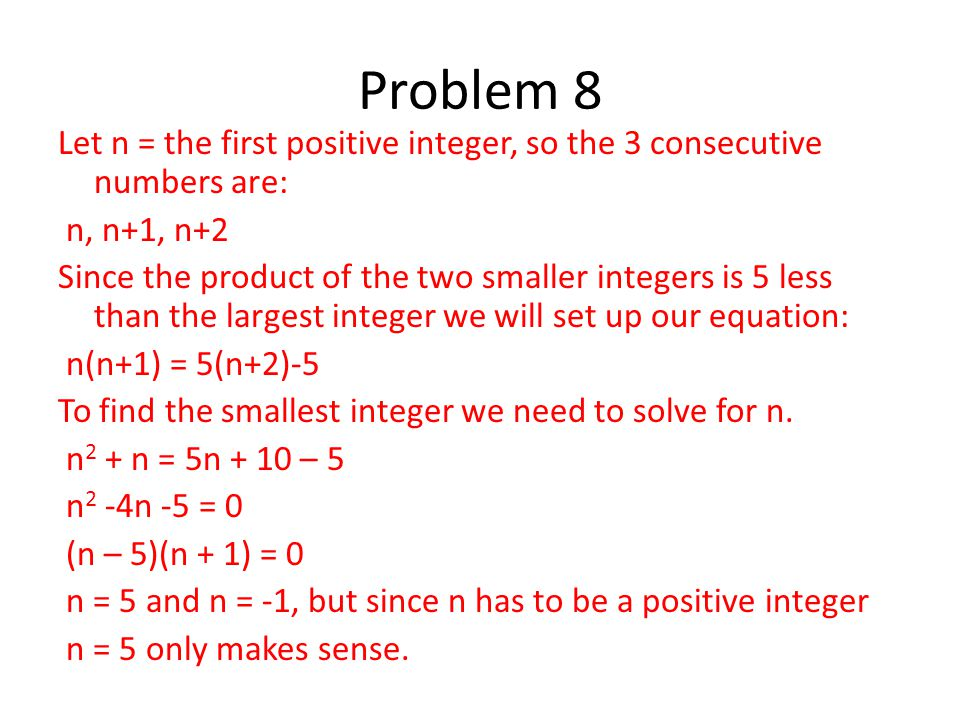 Let n = the first positive integer, so the 3 consecutive numbers are: n, n+1, n+2 Since the product of the two smaller integers is 5 less than the lar
