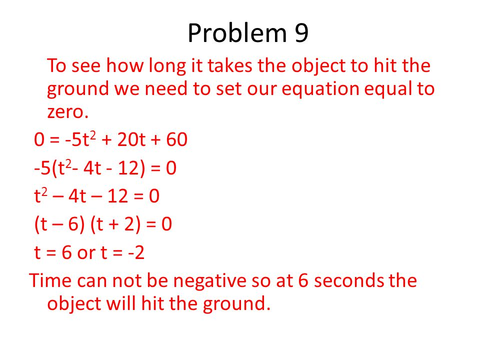 To see how long it takes the object to hit the ground we need to set our equation equal to zero. 0 = -5t 2 + 20t + 60 -5(t 2 - 4t - 12) = 0 t 2 – 4t –