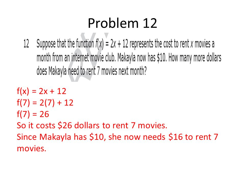 Problem 12 Vv f(x) = 2x + 12 f(7) = 2(7) + 12 f(7) = 26 So it costs $26 dollars to rent 7 movies. Since Makayla has $10, she now needs $16 to rent 7 m