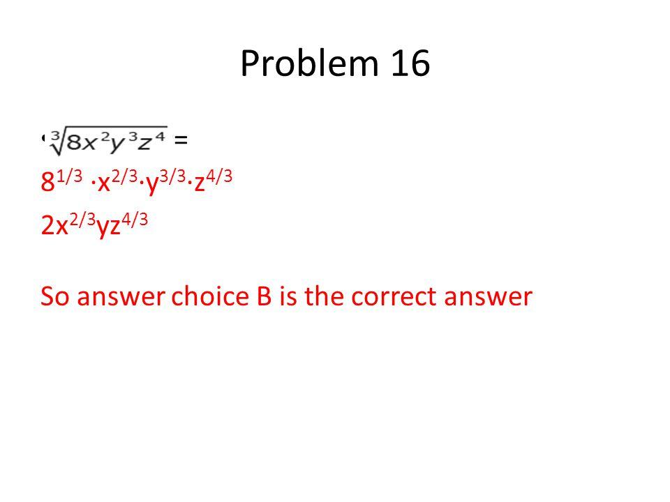 Problem 16 = 8 1/3 ∙x 2/3 ∙y 3/3 ∙z 4/3 2x 2/3 yz 4/3 So answer choice B is the correct answer