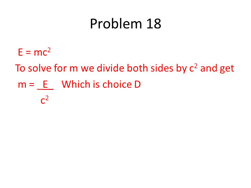 E = mc 2 To solve for m we divide both sides by c 2 and get m = _E_ Which is choice D c 2