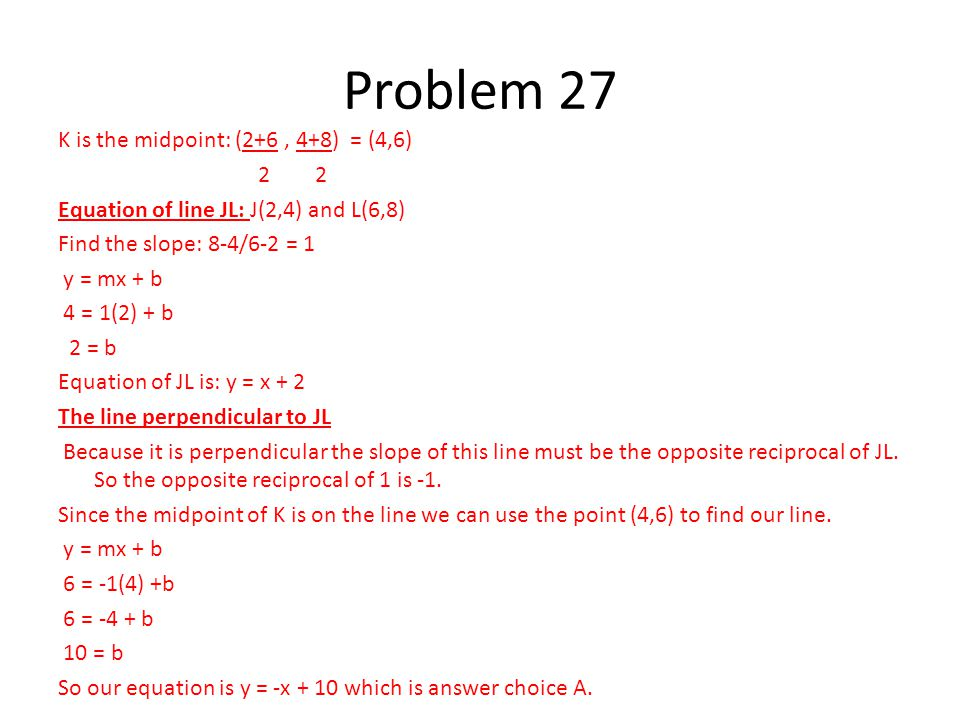 K is the midpoint: (2+6, 4+8) = (4,6) 2 2 Equation of line JL: J(2,4) and L(6,8) Find the slope: 8-4/6-2 = 1 y = mx + b 4 = 1(2) + b 2 = b Equation of