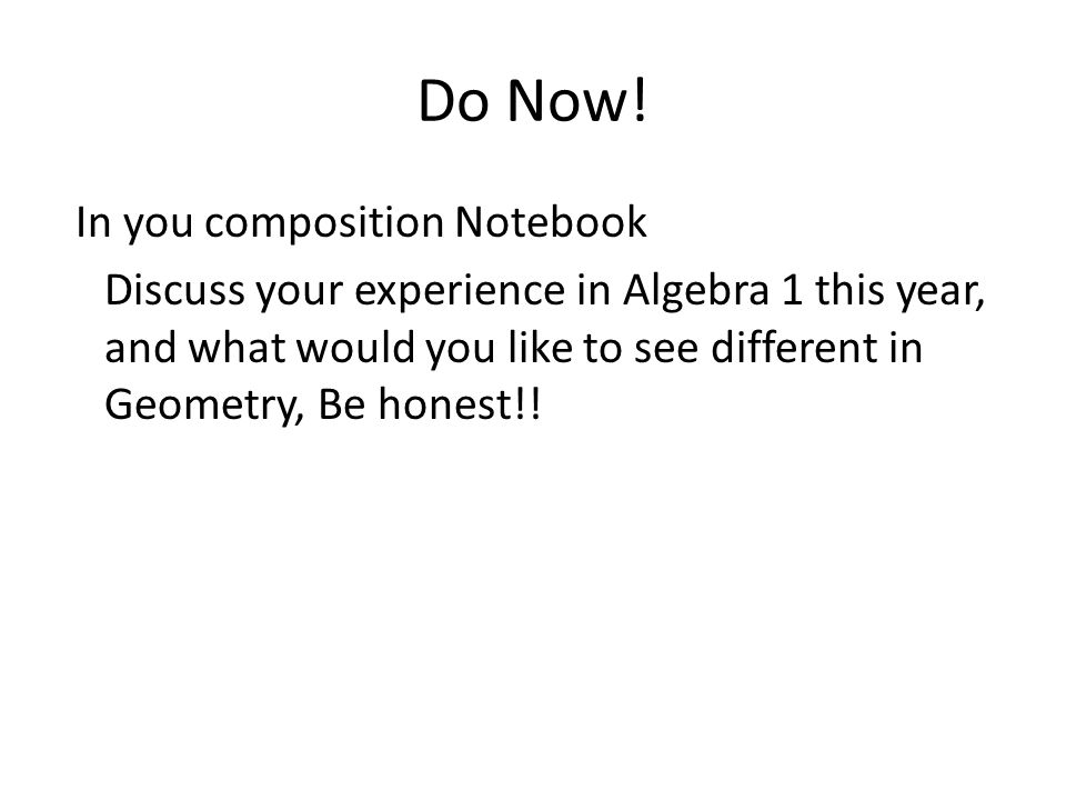 Do Now! In you composition Notebook Discuss your experience in Algebra 1 this year, and what would you like to see different in Geometry, Be honest!!