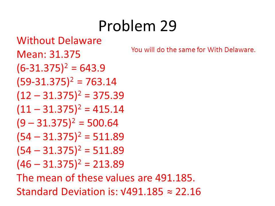 Problem 29 Without Delaware Mean: 31.375 (6-31.375) 2 = 643.9 (59-31.375) 2 = 763.14 (12 – 31.375) 2 = 375.39 (11 – 31.375) 2 = 415.14 (9 – 31.375) 2