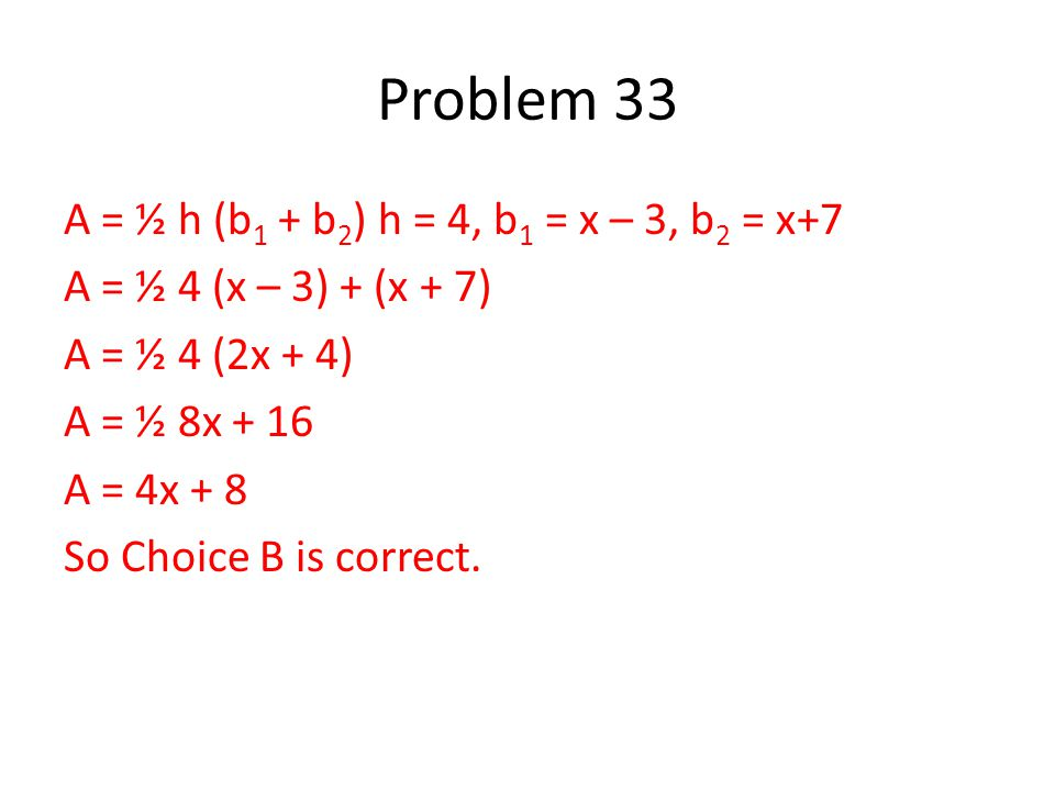 A = ½ h (b 1 + b 2 ) h = 4, b 1 = x – 3, b 2 = x+7 A = ½ 4 (x – 3) + (x + 7) A = ½ 4 (2x + 4) A = ½ 8x + 16 A = 4x + 8 So Choice B is correct.