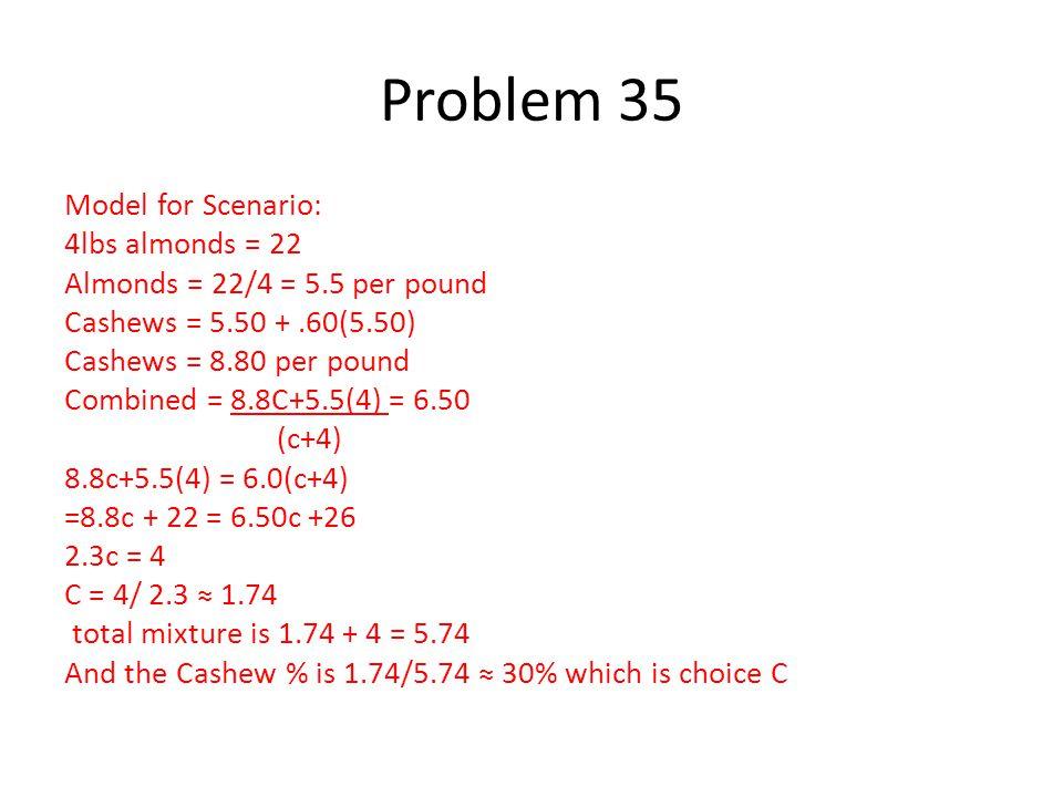 Model for Scenario: 4lbs almonds = 22 Almonds = 22/4 = 5.5 per pound Cashews = 5.50 +.60(5.50) Cashews = 8.80 per pound Combined = 8.8C+5.5(4) = 6.50