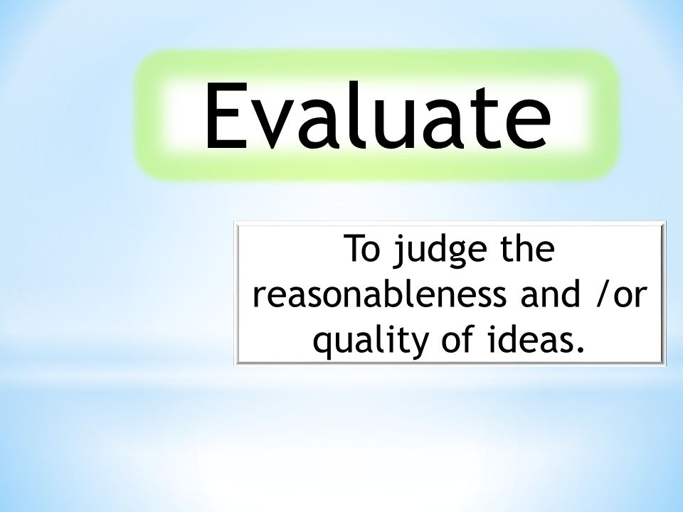 Evaluate To judge the reasonableness and /or quality of ideas.