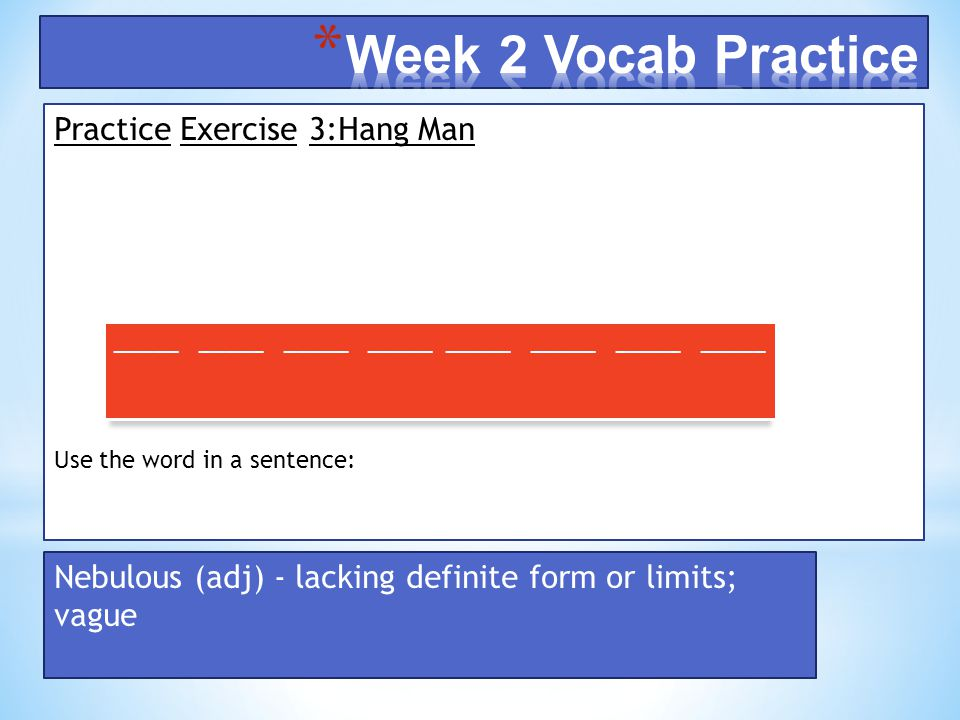 Practice Exercise 3:Hang Man Use the word in a sentence: _____ _____ _____ _____ Nebulous (adj) - lacking definite form or limits; vague