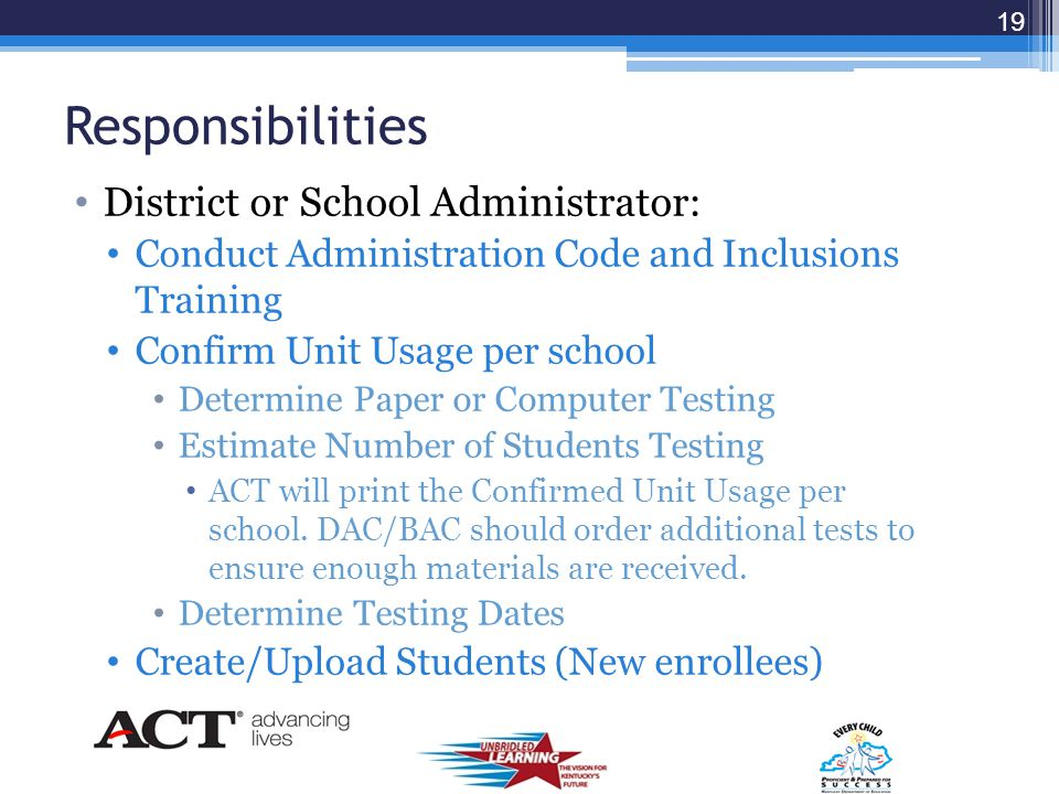 Steps for Ordering Confirm Unit Usage (DACs/Designee) Create/Upload Users & Teachers (DACs/Designee) Create/Upload Students (KDE/ACT, Local) Create Class Test Rosters (Local) Finalize Class Rosters (Local) Note: Valuable Resources are located at: http://www.act.org/stateservices/kentucky/before.ht ml http://www.act.org/qualitycore/qcresources.html 18