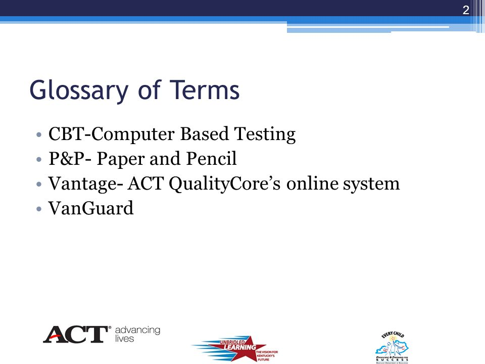 Glossary of Terms CBT-Computer Based Testing P&P- Paper and Pencil Vantage- ACT QualityCore's online system VanGuard 2